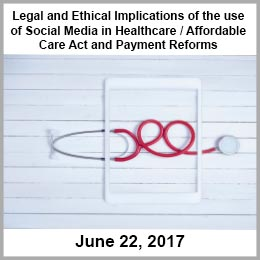 Legal and Ethical Implications of the use of Social Media in Healthcare / Affordable Care Act and Payment Reforms